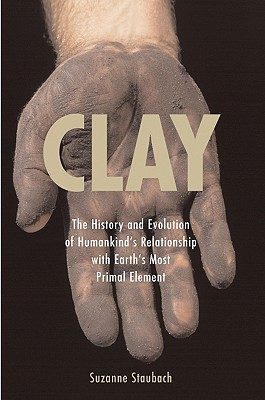 Image for Clay : The History and Evolution of Humankind's Relationship with Earth's Most Primal Element