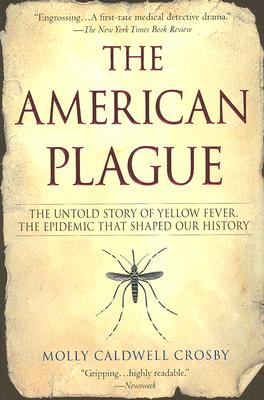 AMERICAN PLAGUE: THE UNTOLD STORY OF YELLOW FEVER, THE EPIDEMIC THAT SHAPED OUR HISTORY, CROSBY, MOLLY CALDWELL