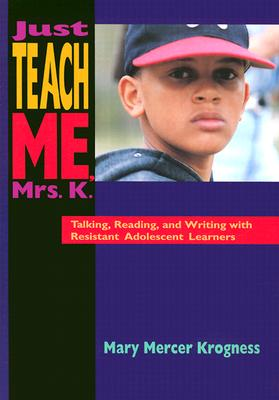 Image for Just Teach Me, Mrs. K.: Talking, Reading, and Writing with Resistant Adolescent Learners
