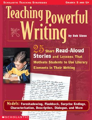Image for Teaching Powerful Writing: 25 Short Read-Aloud Stories and Lessons That Motivate Students to Use Literary Elements in Their Writing