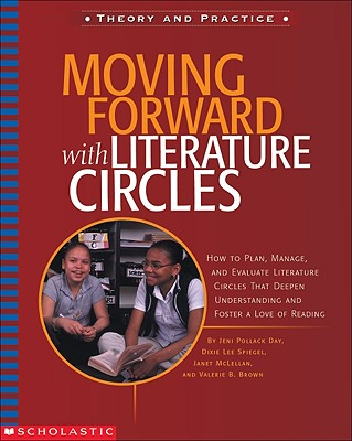 Moving Forward With Literature Circles: How to Plan, Manage, and Evaluate Literature Circles That Deepen Understanding and Foster a Love of Reading, McLellan, Janet; Speigel, Dixie Lee; Day, Jeni Pollack; Brown, Valerie B.;Day, Jeni Pollack