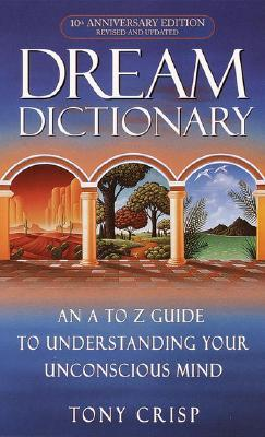 Dream Dictionary: An A-to-Z Guide to Understanding Your Unconscious Mind, Crisp, Tony