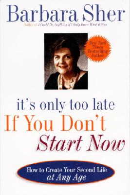 It's Only Too Late If You Don't Start Now: HOW TO CREATE YOUR SECOND LIFE AT ANY AGE, Barbara Sher
