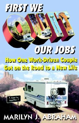 FIRST WE QUIT OUR JOBS HOW ONE WORK-DRIVEN COUPLE GOT ON THE ROAD TO A NEW LIFE, ABRAHAM, MARILYN J.