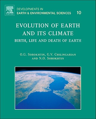 Evolution of Earth and its Climate, Volume 10: Birth, Life and Death of Earth (Developments in Earth and Environmental Sciences), O.G. Sorokhtin (Author), G.V. Chilingarian (Author), N.O. Sorokhtin (Author)