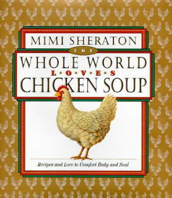 Image for The Whole World Loves Chicken Soup: Recipes and Lore to Comfort Body and Soul