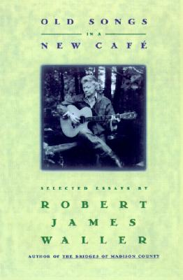 Old Songs in a New Cafe: Selected Essays, ROBERT JAMES WALLER