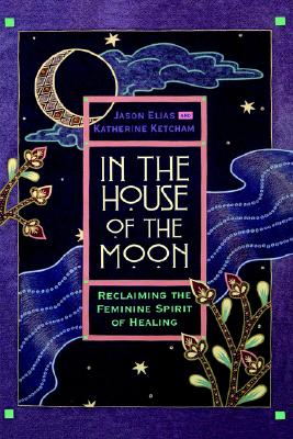In the House of the Moon: Reclaiming the Feminine Spirit of Healing, Jason Elias, Katherine Ketcham
