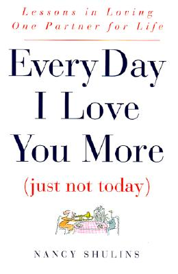 Image for Every Day I Love You More (Just Not Today): Lessons in Loving One Partner for Life