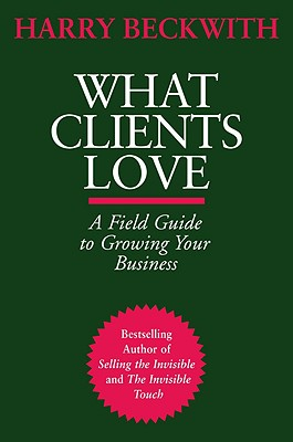 What Clients Love: A Field Guide to Growing Your Business, Harry Beckwith