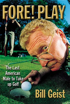 Fore! Play : The Last American Male Takes Up Golf, BILL GEIST