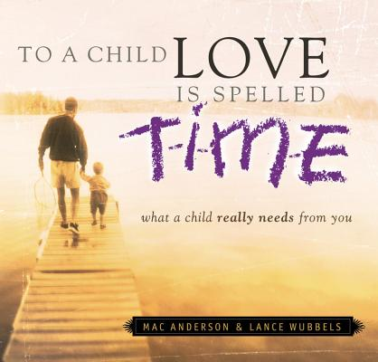 To a Child, Love Is Spelled T-I-M-E : What a Child Really Needs from You, MAC ANDERSON, LANCE WUNBBLES