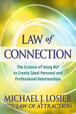 Law of Connection: The Science of Using NLP to Create Ideal Personal and Professional Relationships, Losier, Michael J.