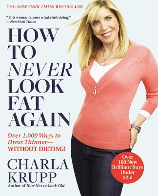 How to Never Look Fat Again: Over 1,000 Ways to Dress Thinner--Without Dieting!, Charla Krupp