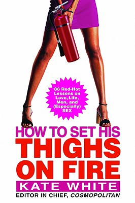 Image for How to Set His Thighs on Fire: 86 Red-Hot Lessons on Love, Life, Men, and (Especially) Sex