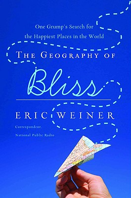 The Geography of Bliss: One Grump's Search for the Happiest Places in the World, Weiner, Eric