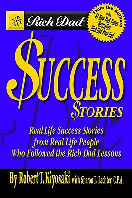 Rich Dads Success Stories : Real Life Success Stories from Real Life People Who Followed the Rich Dad Lessons, ROBERT T. KIYOSAKI, SHARON L. LECHTER