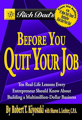 Rich Dads Before You Quit Your Job : Ten Real-Life Lessons Every Entrepreneur Should Know About Building a Multimillion-Dollar Business, ROBERT T. KIYOSAKI, SHARON L. LECHTER