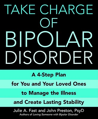 Take Charge of Bipolar Disorder: A 4-Step Plan for You and Your Loved Ones to Manage the Illness and Create Lasting Stability, Julie A Fast; John Preston