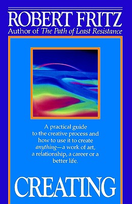 Creating: A practical guide to the creative process and how to use it to create anything - a work of art, a relationship, a career or a better life., Robert Fritz