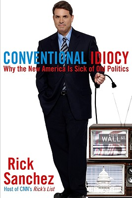 Conventional Idiocy: Why the New America is Sick of Old Politics, Rick Sanchez