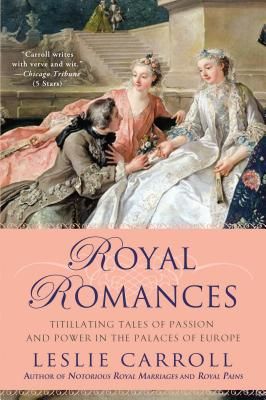 Royal Romances: Titillating Tales of Passion and Power in the Palaces of Europe, Carroll, Leslie