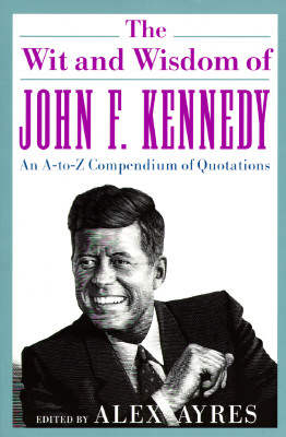 Image for The Wit and Wisdom of John F. Kennedy: An A-to-Z Compendium of Quotations