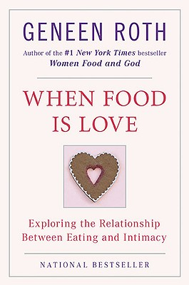 When Food Is Love: Exploring the Relationship Between Eating and Intimacy, Roth, Geneen