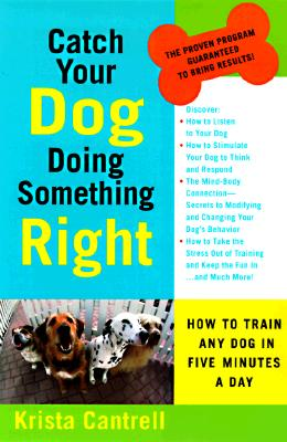 Catch Your Dog Doing Something Right: How to Train Any Dog in Five Minutes a Day, Cantrell, Krista
