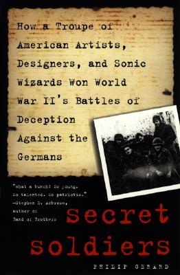 Image for Secret Soldiers: How a Troupe of American Artists, Designers and Sonic Wizards Won World War II's Battles of Deception Against the Germans