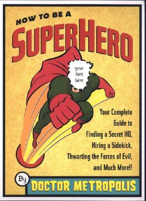 Image for How to Be a Superhero: Your Complete Guide to Finding a Secret Headquarters, Hiring a Sidekick, Thwarting the Forces of Evil, and Much More!!