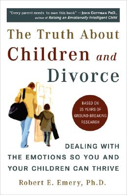 The Truth About Children and Divorce: Dealing with the Emotions So You and Your Children Can Thrive, Emery Ph.D., Robert E.
