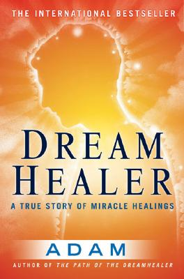 Dreamhealer: A True Story Of Miracle Healings, Adam