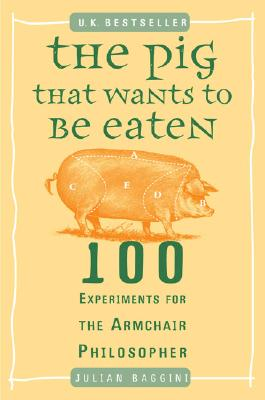 The Pig That Wants to Be Eaten: 100 Experiments for the Armchair Philosopher, Julian Baggini
