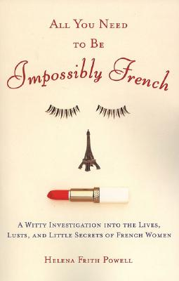Image for All You Need to Be Impossibly French: A Witty Investigation into the Lives, Lusts, and Little Secrets of French Women