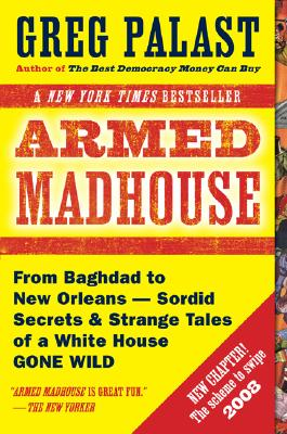 Armed Madhouse: From Baghdad to New Orleans-Sordid Secrets and Strange Tales of a White House Gone Wild, Palast, Greg