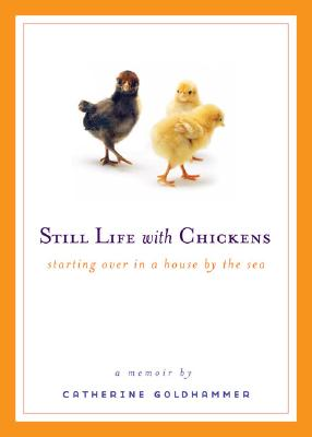 Still Life with Chickens: Starting Over in a House by the Sea, Catherine Goldhammer