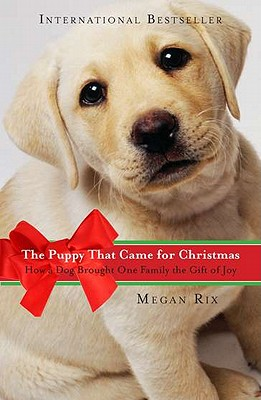"The Puppy That Came for Christmas: How a Dog Brought One Family the Gift of Joy, ""Rix, Megan"""
