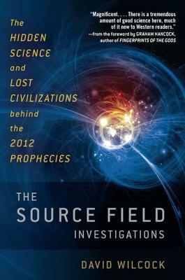 The Source Field Investigations: The Hidden Science and Lost Civilizations Behind the 2012 Prophecies, David Wilcock