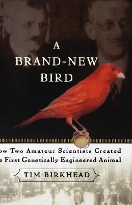 A Brand New Bird: How Two Amateur Scientists Created The First Genetically Engineered Animal, Birkhead, Tim