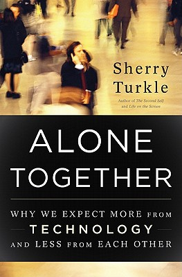 Alone Together: Why We Expect More from Technology and Less from Each Other, Turkle, Sherry