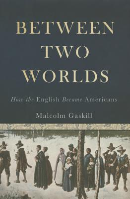 Between Two Worlds: How the English Became Americans, Gaskill, Malcolm