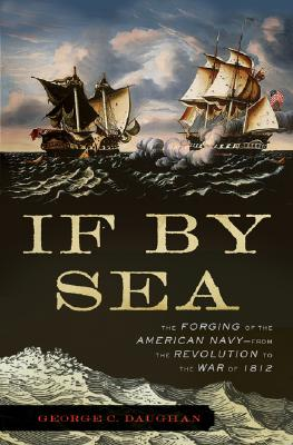 If By Sea: The Forging of the American Navy -From the Revolution to the War of 1812, Daughan, George C.