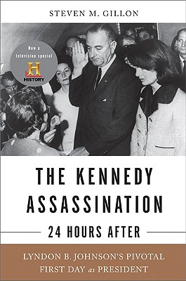 The Kennedy Assassination--24 Hours After: Lyndon B. Johnson's Pivotal First Day as President, Gillon, Steven M.