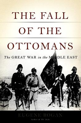 The Fall of the Ottomans: The Great War in the Middle East, Eugene Rogan