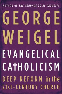 Evangelical Catholicism: Deep Reform in the 21st-Century Church, Weigel, George