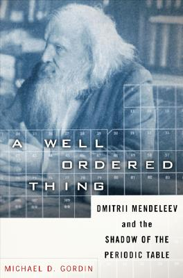 A Well-ordered Thing: Dmitrii Mendeleev And The Shadow Of The Periodic Table, Gordin, Michael D.