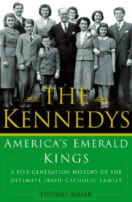 The Kennedys: America's Emerald Kings A Five-Generation History of the Ultimate Irish-Catholic Family, Thomas Maier