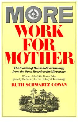 More Work For Mother: The Ironies Of Household Technology From The Open Hearth To The Microwave, Cowan, Ruth Schwartz