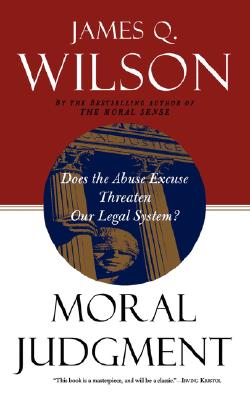 Moral Judgment: Does the Abuse Excuse Threaten Our Legal System?, Wilson, James Q.; Wilson, David Q.